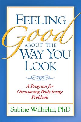 Feeling Good About the Way You Look By Wilhelm, Sabine, Ph.D.
